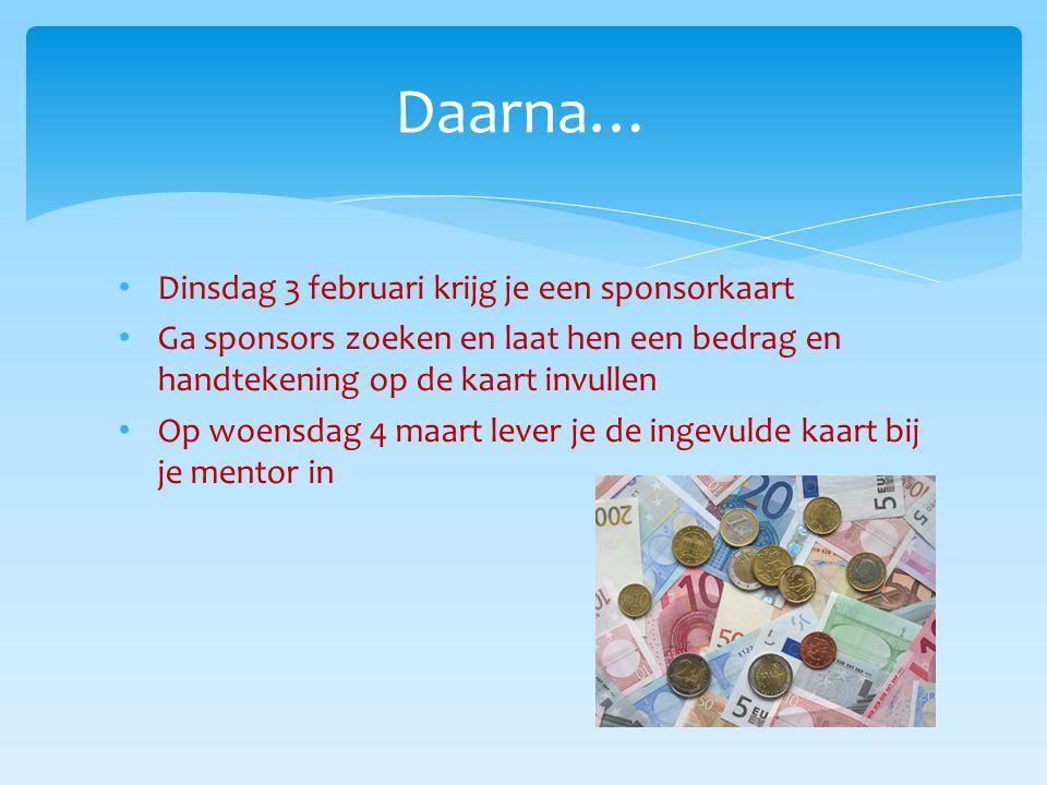 Dinsdag 3 februari krijg je een sponsorkaart Ga sponsors zoeken en laat hen een bedrag en handtekening op de kaart invullen Op woensdag 4 maart lever