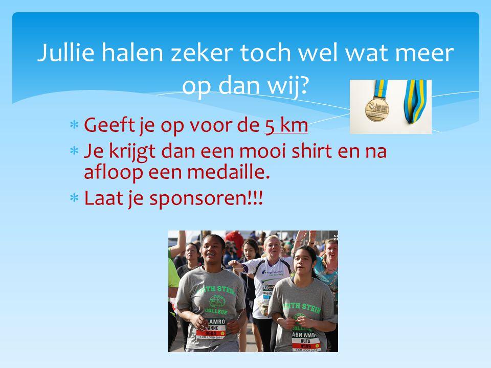  Geeft je op voor de 5 km  Je krijgt dan een mooi shirt en na afloop een medaille.  Laat je sponsoren!!! Jullie halen zeker toch wel wat meer op da