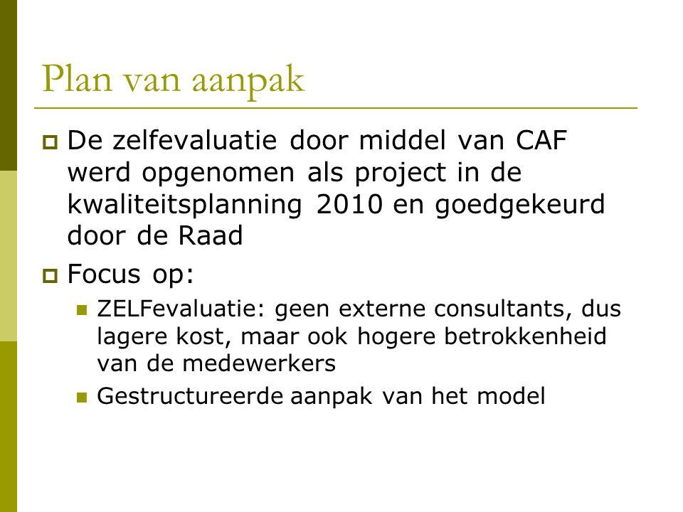 Plan van aanpak  De zelfevaluatie door middel van CAF werd opgenomen als project in de kwaliteitsplanning 2010 en goedgekeurd door de Raad  Focus op