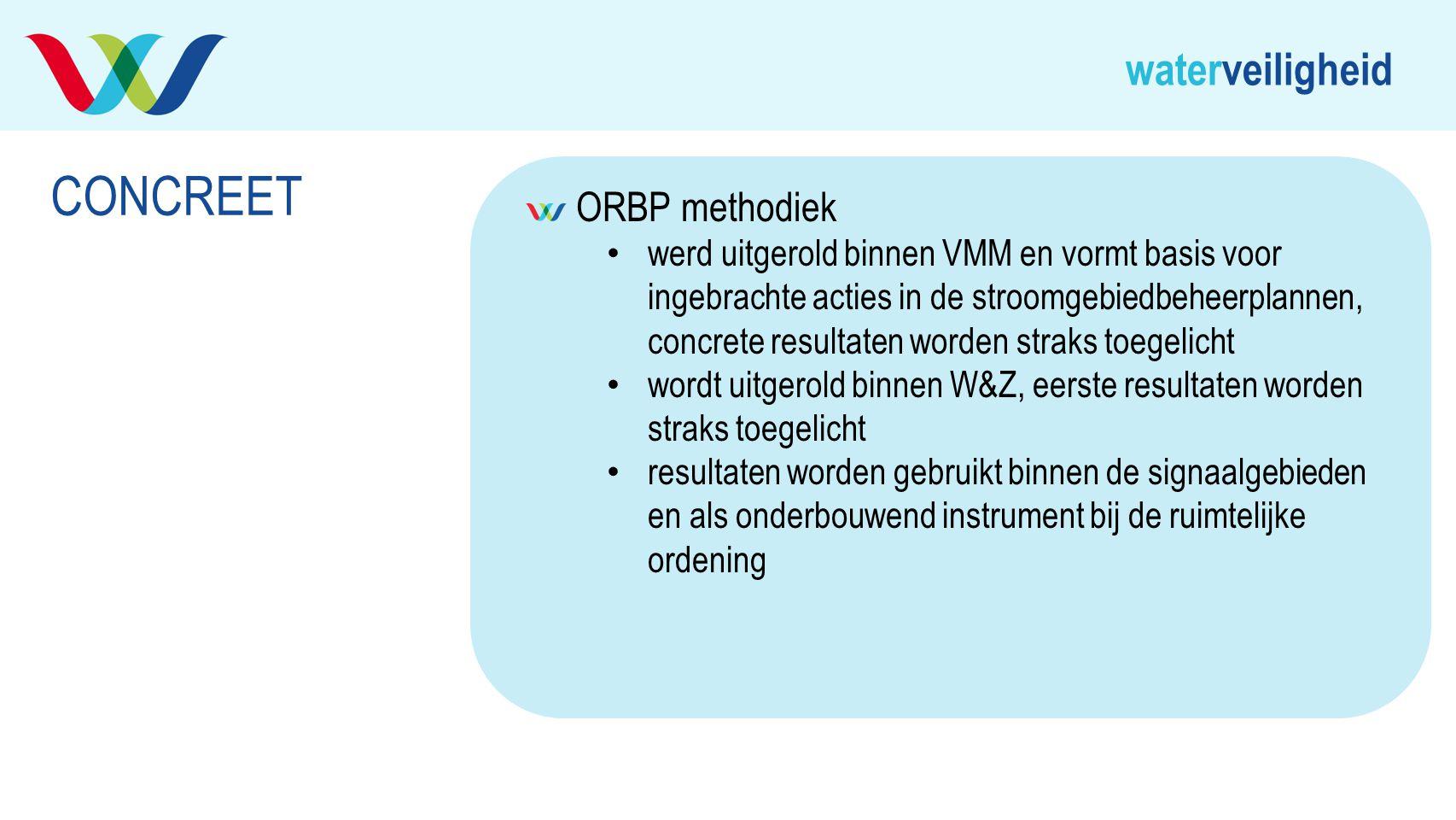 waterveiligheid ORBP methodiek werd uitgerold binnen VMM en vormt basis voor ingebrachte acties in de stroomgebiedbeheerplannen, concrete resultaten w