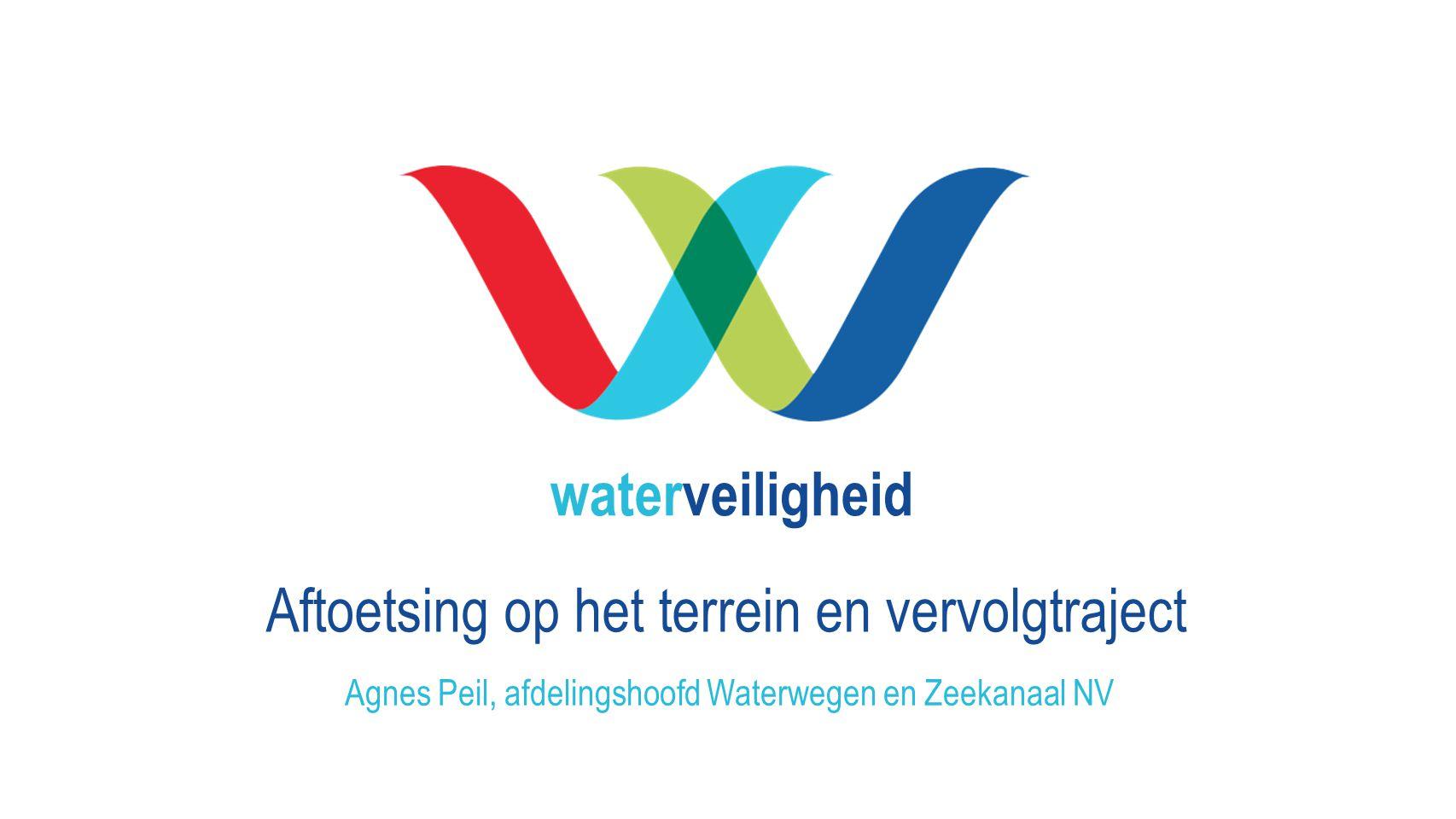 waterveiligheid Aftoetsing op het terrein en vervolgtraject Agnes Peil, afdelingshoofd Waterwegen en Zeekanaal NV