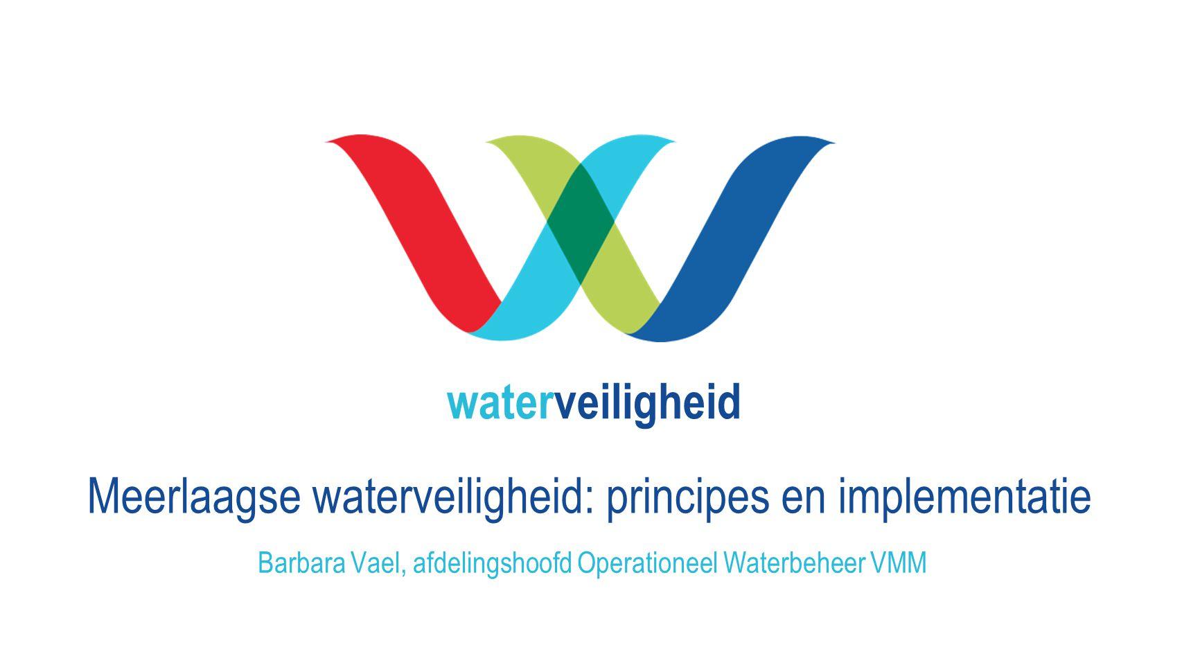 waterveiligheid Meerlaagse waterveiligheid: principes en implementatie Barbara Vael, afdelingshoofd Operationeel Waterbeheer VMM