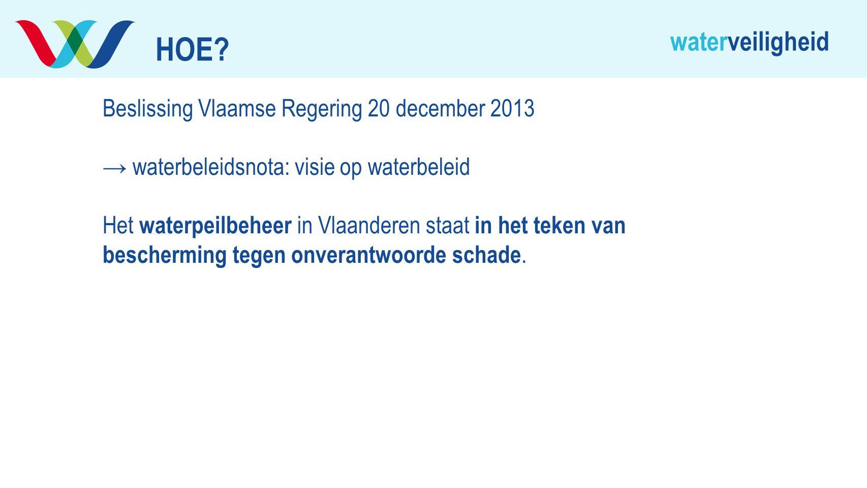 waterveiligheid Beslissing Vlaamse Regering 20 december 2013 → waterbeleidsnota: visie op waterbeleid Het waterpeilbeheer in Vlaanderen staat in het t