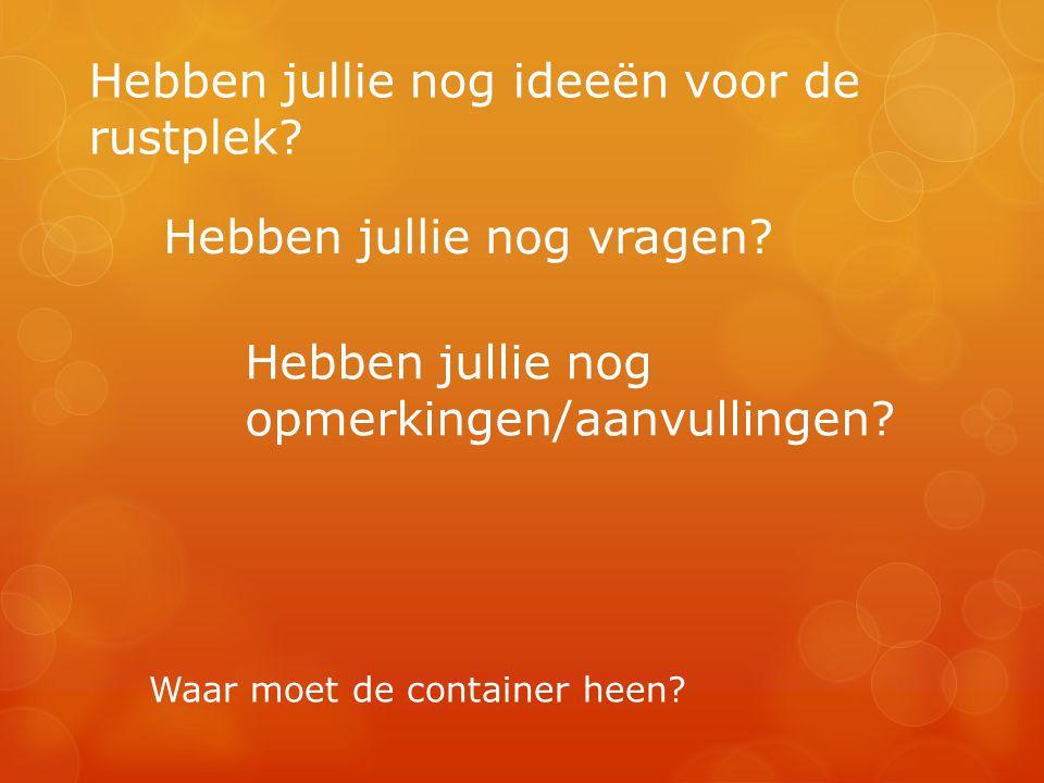 Hebben jullie nog ideeën voor de rustplek? Hebben jullie nog vragen? Hebben jullie nog opmerkingen/aanvullingen? Waar moet de container heen?