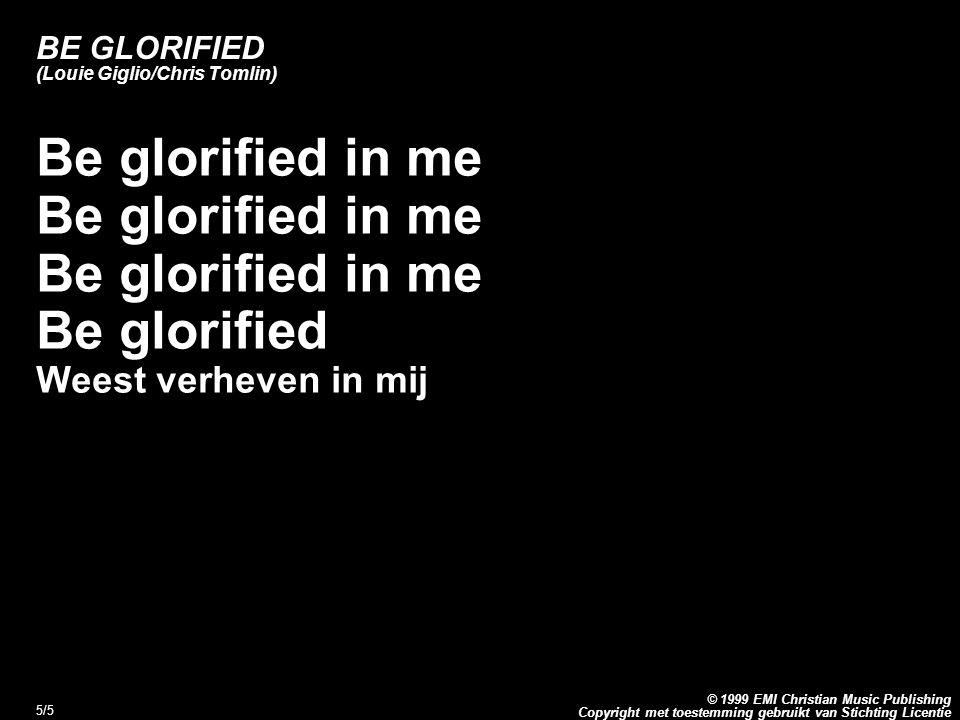Copyright met toestemming gebruikt van Stichting Licentie © 1999 EMI Christian Music Publishing 5/5 BE GLORIFIED (Louie Giglio/Chris Tomlin) Be glorif