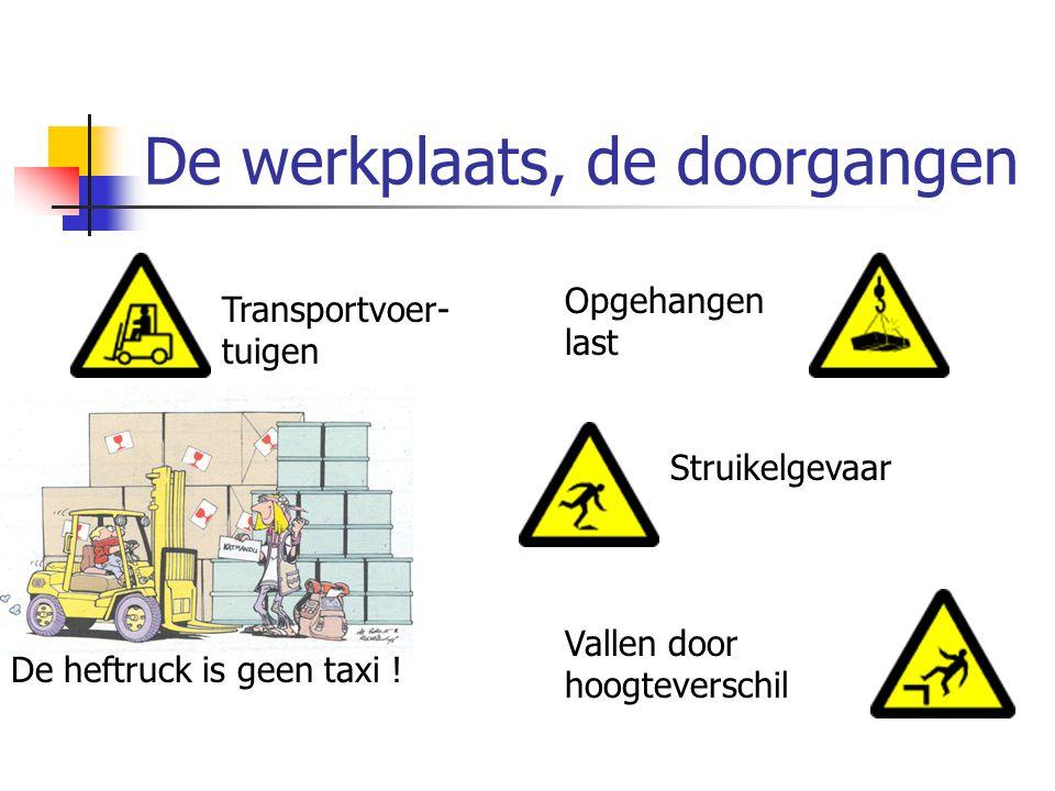 De werkplaats, de doorgangen Vallen door hoogteverschil Struikelgevaar Transportvoer- tuigen Opgehangen last De heftruck is geen taxi !