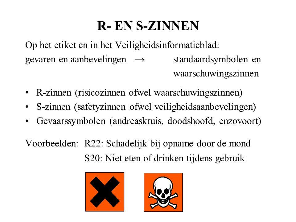 R- EN S-ZINNEN Op het etiket en in het Veiligheidsinformatieblad: gevaren en aanbevelingen →standaardsymbolen en waarschuwingszinnen R-zinnen (risicozinnen ofwel waarschuwingszinnen) S-zinnen (safetyzinnen ofwel veiligheidsaanbevelingen) Gevaarssymbolen (andreaskruis, doodshoofd, enzovoort) Voorbeelden:R22: Schadelijk bij opname door de mond S20: Niet eten of drinken tijdens gebruik