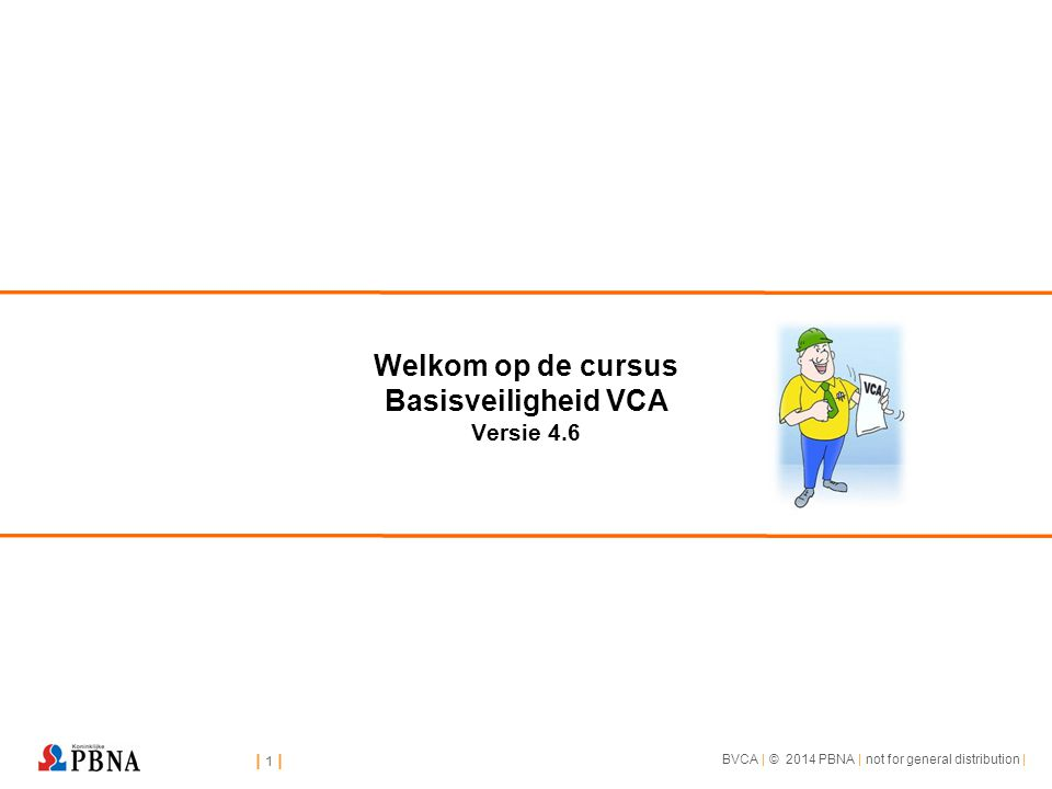 | 1 || 1 || 1 || 1 | BVCA | © 2014 PBNA | not for general distribution | Welkom op de cursus Basisveiligheid VCA Versie 4.6