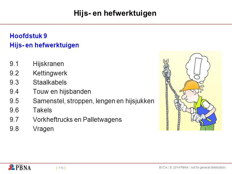 | 110 | BVCA | © 2014 PBNA | not for general distribution | Hijs- en hefwerktuigen Hoofdstuk 9 Hijs- en hefwerktuigen 9.1Hijskranen 9.2Kettingwerk 9.3Staalkabels 9.4Touw en hijsbanden 9.5Samenstel, stroppen, lengen en hijsjukken 9.6Takels 9.7Vorkheftrucks en Palletwagens 9.8Vragen