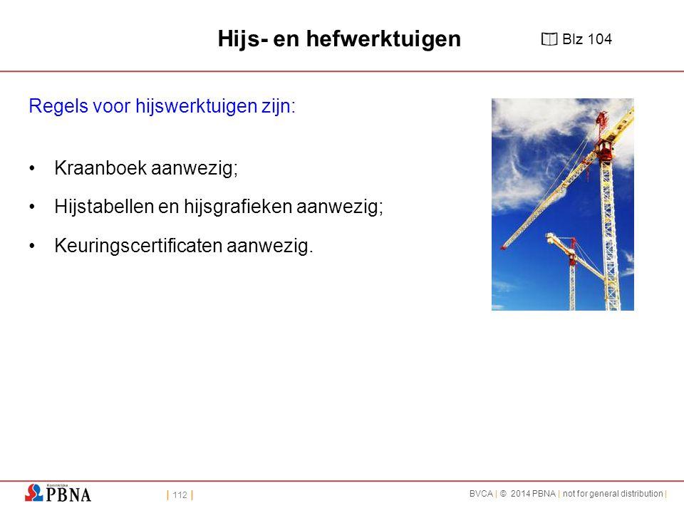 | 112 | BVCA | © 2014 PBNA | not for general distribution | Hijs- en hefwerktuigen Regels voor hijswerktuigen zijn: Kraanboek aanwezig; Hijstabellen e