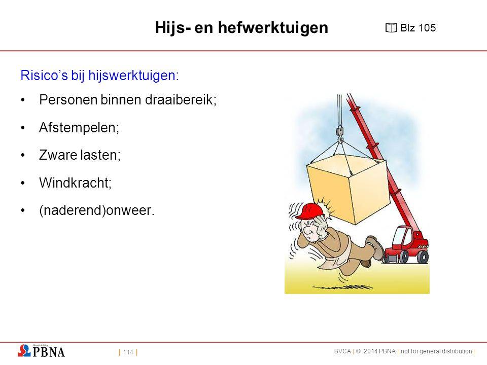 | 114 | BVCA | © 2014 PBNA | not for general distribution | Hijs- en hefwerktuigen Risico's bij hijswerktuigen: Personen binnen draaibereik; Afstempelen; Zware lasten; Windkracht; (naderend)onweer.