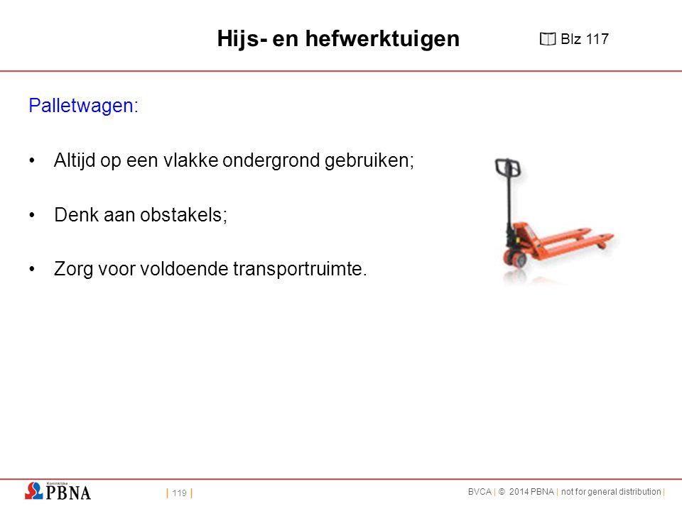 | 119 | BVCA | © 2014 PBNA | not for general distribution | Hijs- en hefwerktuigen Palletwagen: Altijd op een vlakke ondergrond gebruiken; Denk aan obstakels; Zorg voor voldoende transportruimte.