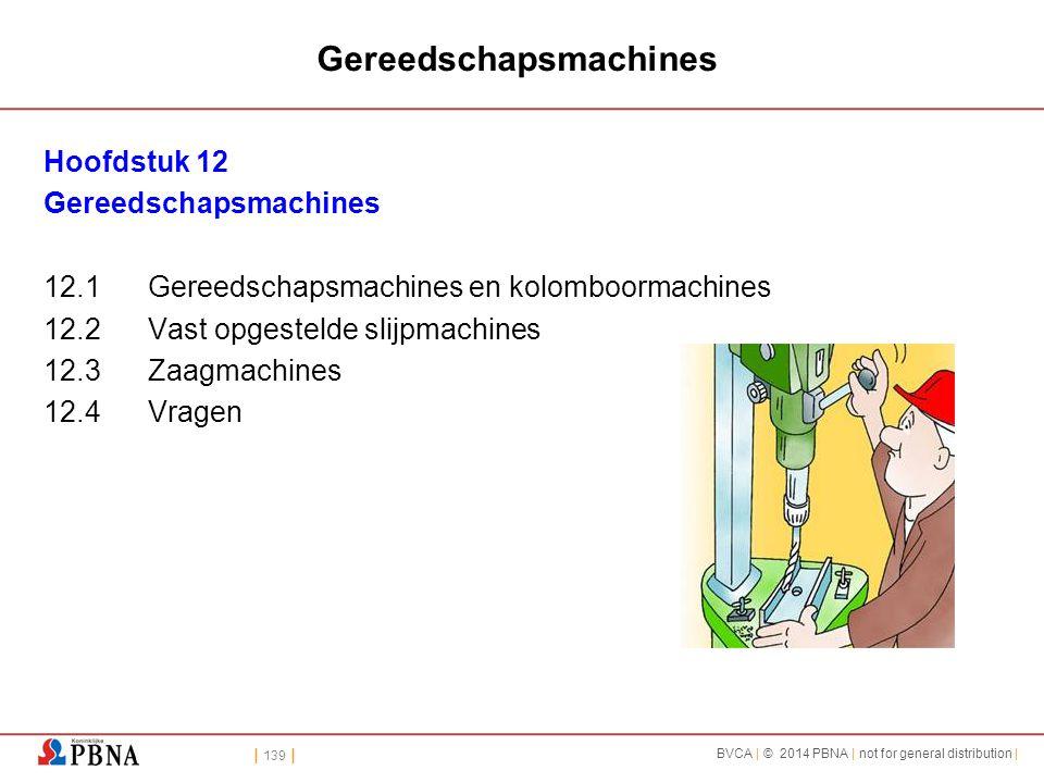 | 139 | BVCA | © 2014 PBNA | not for general distribution | Gereedschapsmachines Hoofdstuk 12 Gereedschapsmachines 12.1Gereedschapsmachines en kolomboormachines 12.2Vast opgestelde slijpmachines 12.3Zaagmachines 12.4Vragen
