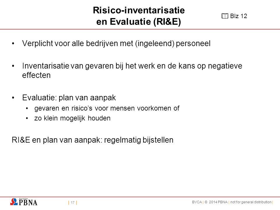 | 17 | BVCA | © 2014 PBNA | not for general distribution | Risico-inventarisatie en Evaluatie (RI&E) Verplicht voor alle bedrijven met (ingeleend) personeel Inventarisatie van gevaren bij het werk en de kans op negatieve effecten Evaluatie: plan van aanpak gevaren en risico's voor mensen voorkomen of zo klein mogelijk houden RI&E en plan van aanpak: regelmatig bijstellen Blz 12
