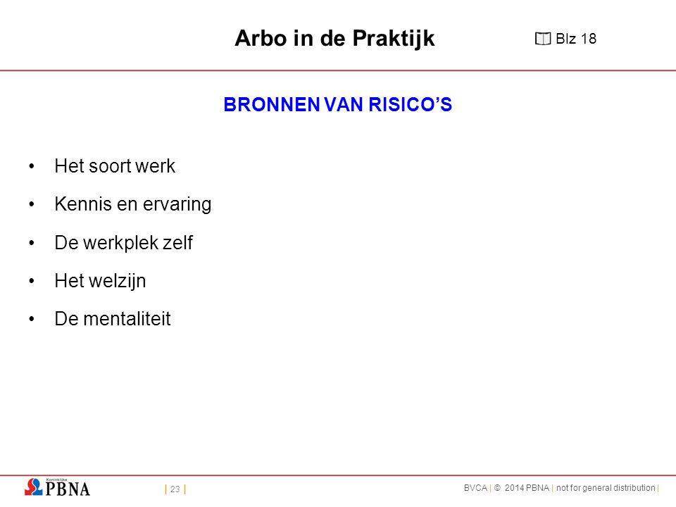 | 23 | BVCA | © 2014 PBNA | not for general distribution | Arbo in de Praktijk BRONNEN VAN RISICO'S Het soort werk Kennis en ervaring De werkplek zelf Het welzijn De mentaliteit Blz 18