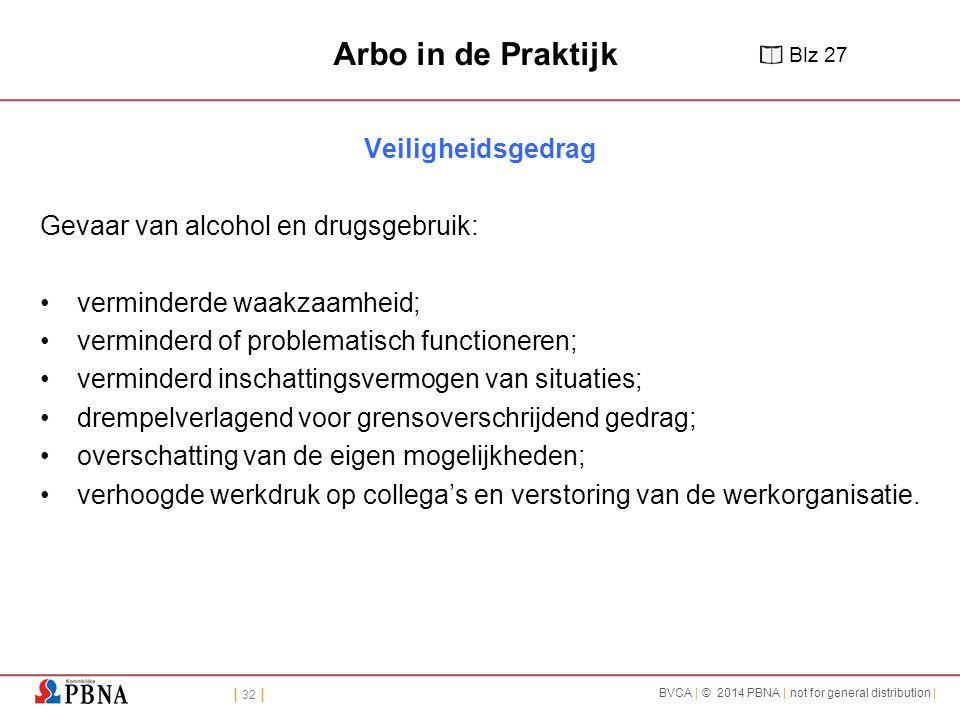 | 32 | BVCA | © 2014 PBNA | not for general distribution | Arbo in de Praktijk Veiligheidsgedrag Gevaar van alcohol en drugsgebruik: verminderde waakzaamheid; verminderd of problematisch functioneren; verminderd inschattingsvermogen van situaties; drempelverlagend voor grensoverschrijdend gedrag; overschatting van de eigen mogelijkheden; verhoogde werkdruk op collega's en verstoring van de werkorganisatie.