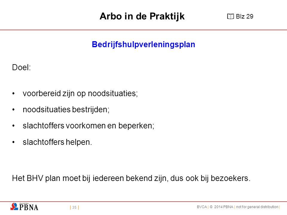 | 35 | BVCA | © 2014 PBNA | not for general distribution | Arbo in de Praktijk Bedrijfshulpverleningsplan Doel: voorbereid zijn op noodsituaties; noodsituaties bestrijden; slachtoffers voorkomen en beperken; slachtoffers helpen.