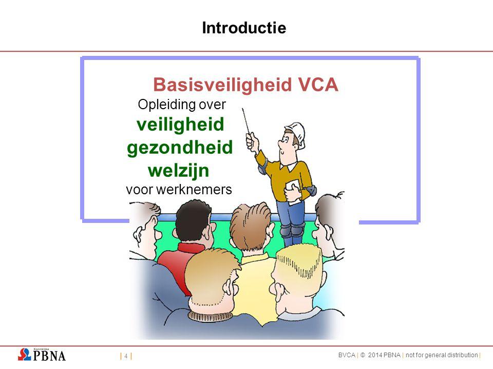 | 4 || 4 | BVCA | © 2014 PBNA | not for general distribution | Basisveiligheid VCA Opleiding over veiligheid gezondheid welzijn voor werknemers Introd