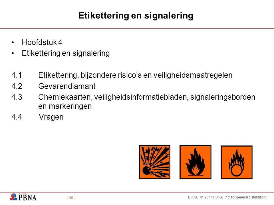 | 56 | BVCA | © 2014 PBNA | not for general distribution | Etikettering en signalering Hoofdstuk 4 Etikettering en signalering 4.1Etikettering, bijzondere risico's en veiligheidsmaatregelen 4.2Gevarendiamant 4.3Chemiekaarten, veiligheidsinformatiebladen, signaleringsborden en markeringen 4.4Vragen