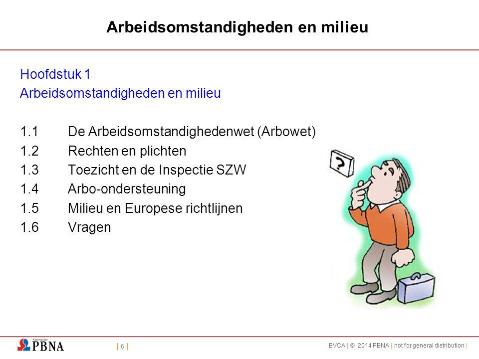 | 6 || 6 | BVCA | © 2014 PBNA | not for general distribution | Arbeidsomstandigheden en milieu Hoofdstuk 1 Arbeidsomstandigheden en milieu 1.1De Arbeidsomstandighedenwet (Arbowet) 1.2Rechten en plichten 1.3Toezicht en de Inspectie SZW 1.4Arbo-ondersteuning 1.5Milieu en Europese richtlijnen 1.6Vragen