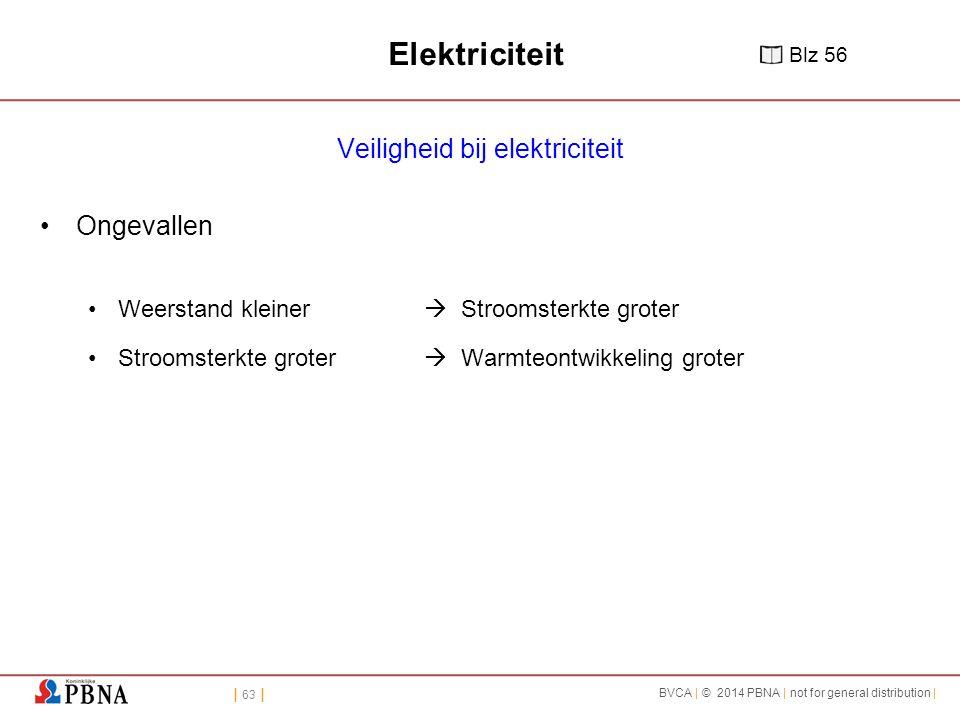 | 63 | BVCA | © 2014 PBNA | not for general distribution | Elektriciteit Veiligheid bij elektriciteit Ongevallen Weerstand kleiner  Stroomsterkte groter Stroomsterkte groter  Warmteontwikkeling groter Blz 56