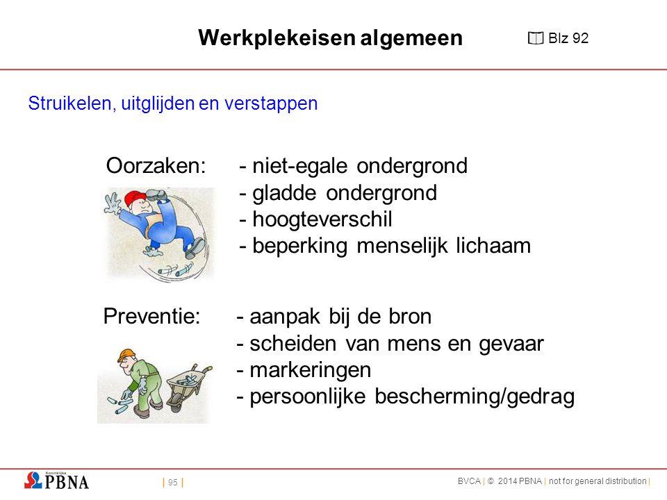 | 95 | BVCA | © 2014 PBNA | not for general distribution | Oorzaken: - niet-egale ondergrond - gladde ondergrond - hoogteverschil - beperking menselijk lichaam Preventie:- aanpak bij de bron - scheiden van mens en gevaar - markeringen - persoonlijke bescherming/gedrag Werkplekeisen algemeen Struikelen, uitglijden en verstappen Blz 92