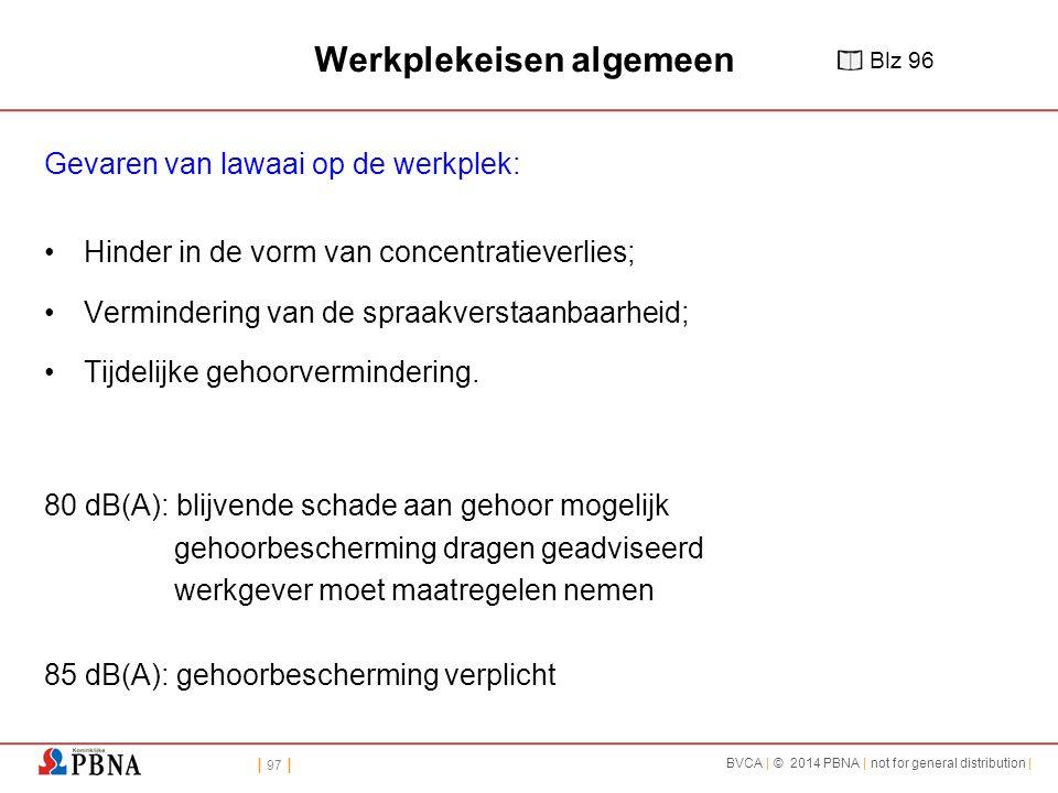 | 97 | BVCA | © 2014 PBNA | not for general distribution | Werkplekeisen algemeen Gevaren van lawaai op de werkplek: Hinder in de vorm van concentratieverlies; Vermindering van de spraakverstaanbaarheid; Tijdelijke gehoorvermindering.