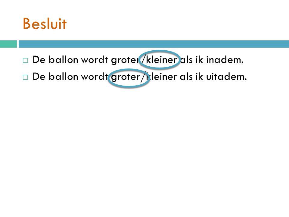 Besluit  De ballon wordt groter/kleiner als ik inadem.  De ballon wordt groter/kleiner als ik uitadem.