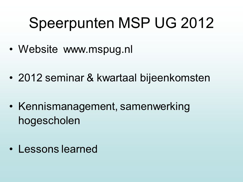 Speerpunten MSP UG 2012 Website www.mspug.nl 2012 seminar & kwartaal bijeenkomsten Kennismanagement, samenwerking hogescholen Lessons learned