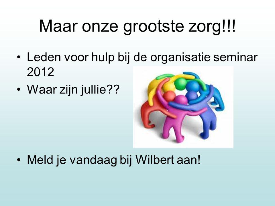 Maar onze grootste zorg!!. Leden voor hulp bij de organisatie seminar 2012 Waar zijn jullie .