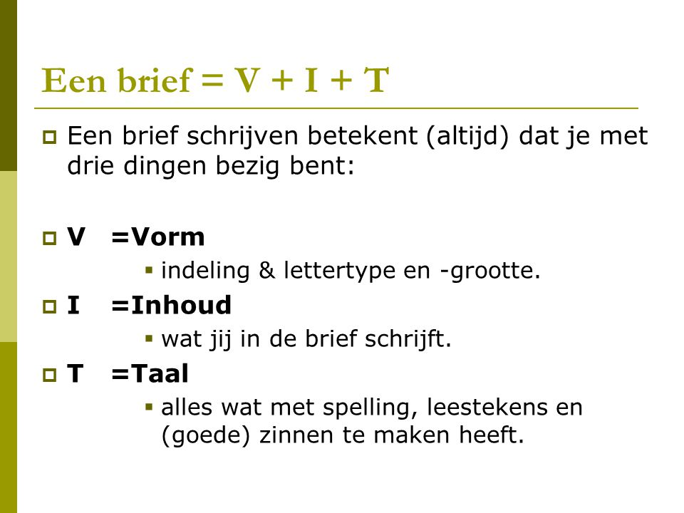 Een brief = V + I + T  Een brief schrijven betekent (altijd) dat je met drie dingen bezig bent:  V=Vorm  indeling & lettertype en -grootte.  I =In