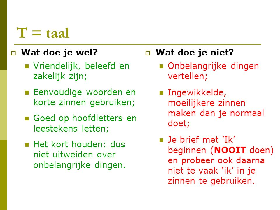 T = taal  Wat doe je wel? Vriendelijk, beleefd en zakelijk zijn; Eenvoudige woorden en korte zinnen gebruiken; Goed op hoofdletters en leestekens let