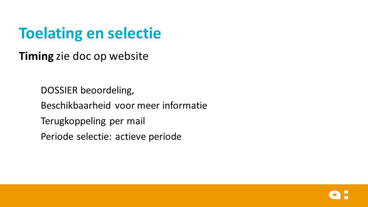 Timing zie doc op website DOSSIER beoordeling, Beschikbaarheid voor meer informatie Terugkoppeling per mail Periode selectie: actieve periode Toelating en selectie
