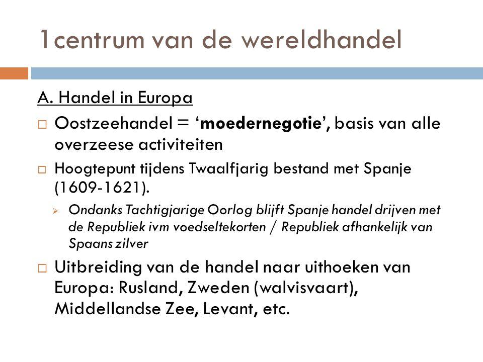 1centrum van de wereldhandel A. Handel in Europa  Oostzeehandel = 'moedernegotie', basis van alle overzeese activiteiten  Hoogtepunt tijdens Twaalfj