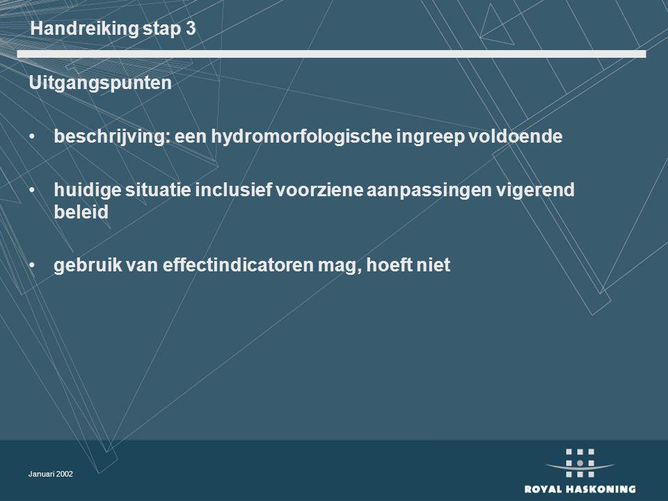 Januari 2002 Handreiking stap 3 Uitgangspunten beschrijving: een hydromorfologische ingreep voldoende huidige situatie inclusief voorziene aanpassingen vigerend beleid gebruik van effectindicatoren mag, hoeft niet