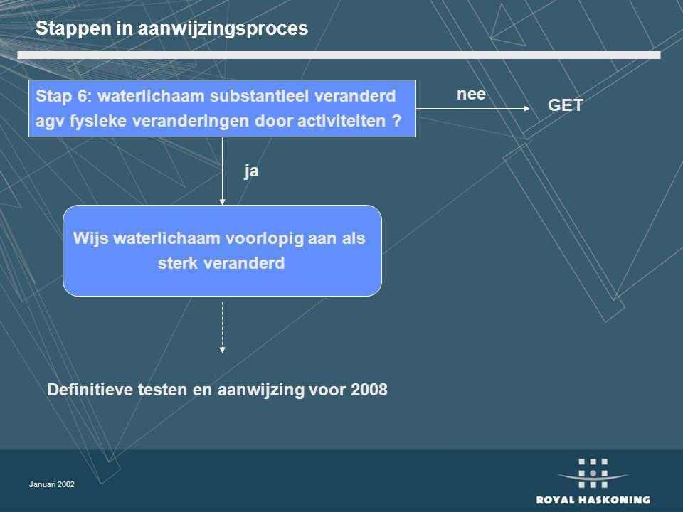 Januari 2002 Stappen in aanwijzingsproces Stap 6: waterlichaam substantieel veranderd agv fysieke veranderingen door activiteiten .