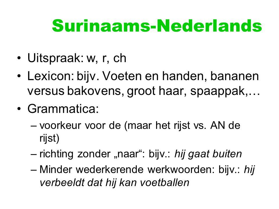 Surinaams-Nederlands Uitspraak: w, r, ch Lexicon: bijv. Voeten en handen, bananen versus bakovens, groot haar, spaappak,… Grammatica: –voorkeur voor d