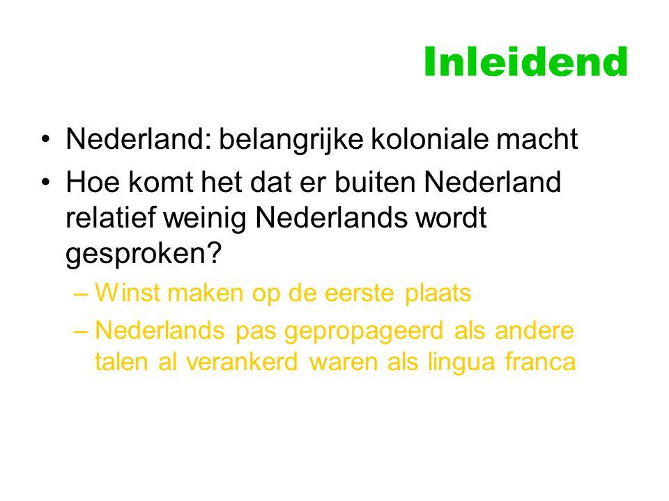 Inleidend Nederland: belangrijke koloniale macht Hoe komt het dat er buiten Nederland relatief weinig Nederlands wordt gesproken? –Winst maken op de e