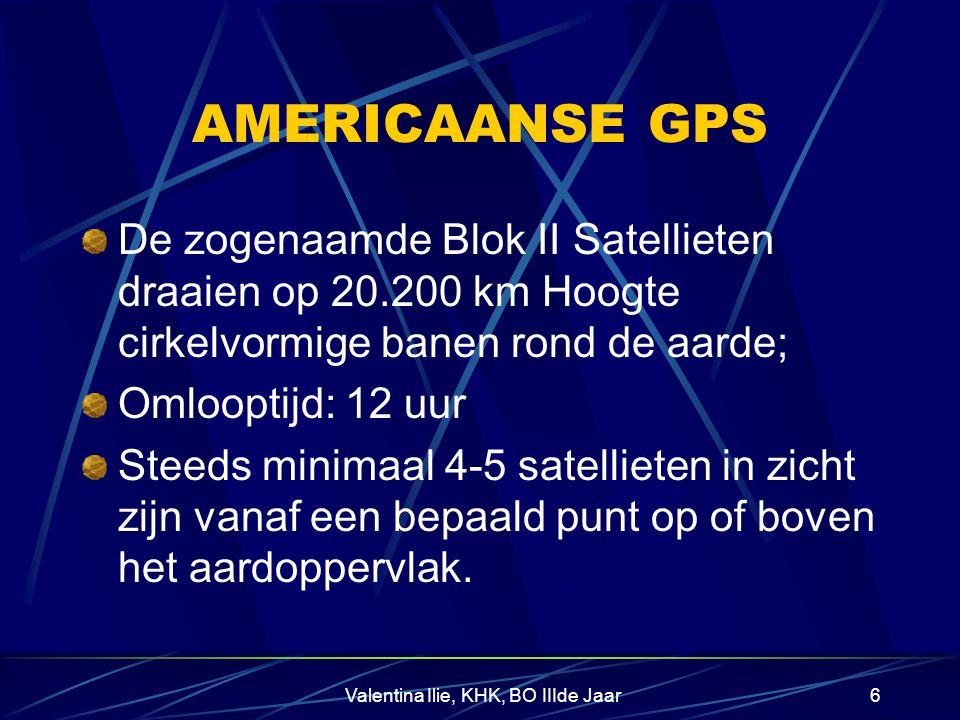 Valentina Ilie, KHK, BO IIIde Jaar6 AMERICAANSE GPS De zogenaamde Blok II Satellieten draaien op 20.200 km Hoogte cirkelvormige banen rond de aarde; Omlooptijd: 12 uur Steeds minimaal 4-5 satellieten in zicht zijn vanaf een bepaald punt op of boven het aardoppervlak.