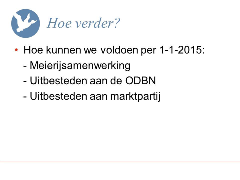 Hoe verder? Hoe kunnen we voldoen per 1-1-2015: - Meierijsamenwerking - Uitbesteden aan de ODBN - Uitbesteden aan marktpartij