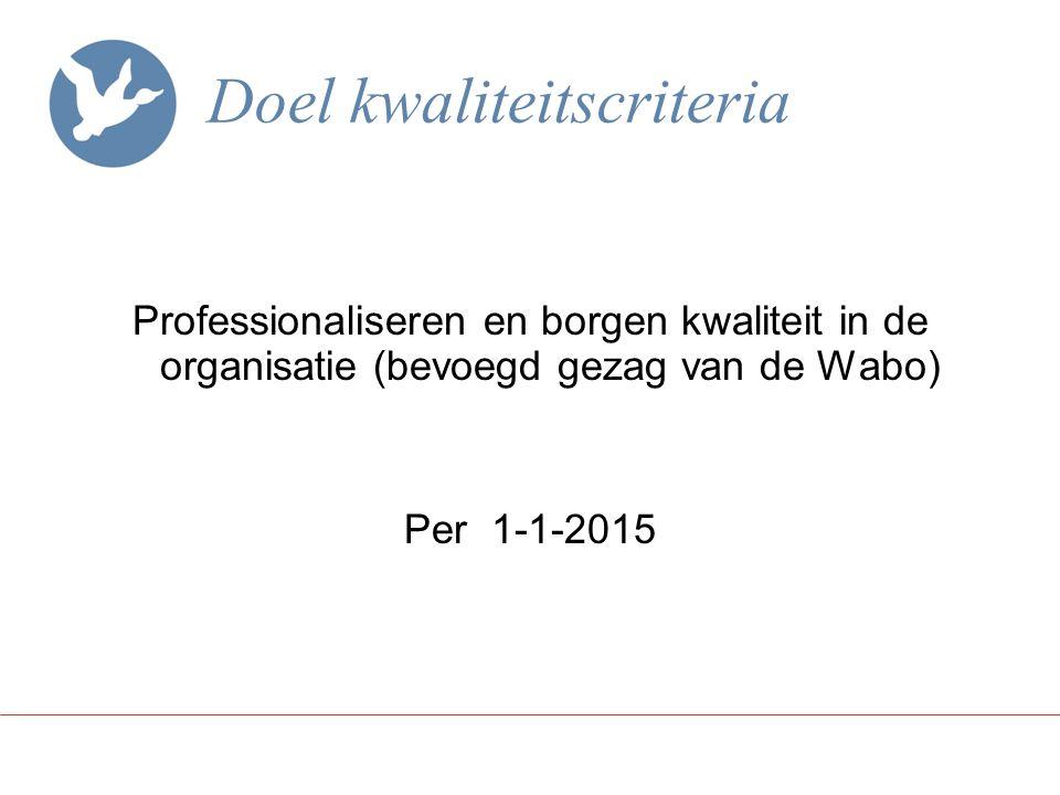 Doel kwaliteitscriteria Professionaliseren en borgen kwaliteit in de organisatie (bevoegd gezag van de Wabo) Per 1-1-2015