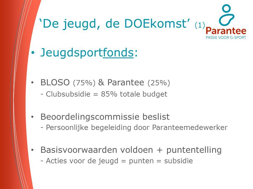 'De jeugd, de DOEkomst' (1) Jeugdsportfonds: BLOSO (75%) & Parantee (25%) - Clubsubsidie = 85% totale budget Beoordelingscommissie beslist - Persoonli