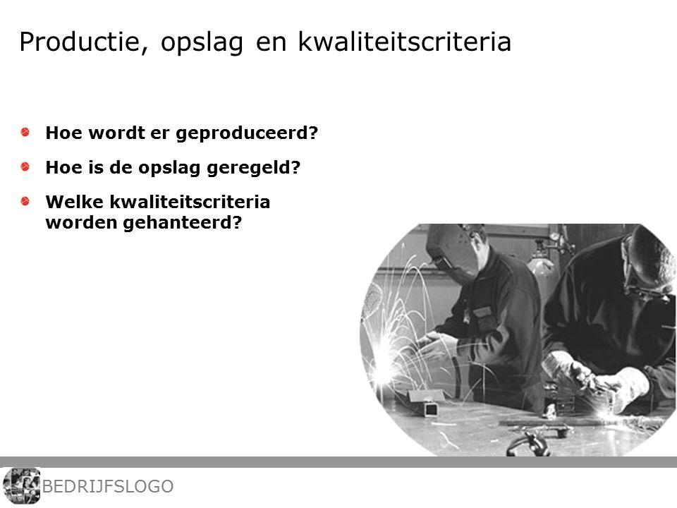 Productie, opslag en kwaliteitscriteria Hoe wordt er geproduceerd? Hoe is de opslag geregeld? Welke kwaliteitscriteria worden gehanteerd? BEDRIJFSLOGO