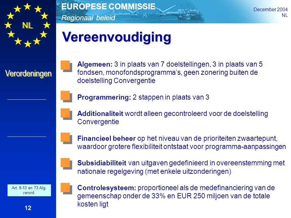 Regionaal beleid EUROPESE COMMISSIE December 2004 NL Verordeningen 12 Vereenvoudiging Algemeen: 3 in plaats van 7 doelstellingen, 3 in plaats van 5 fo