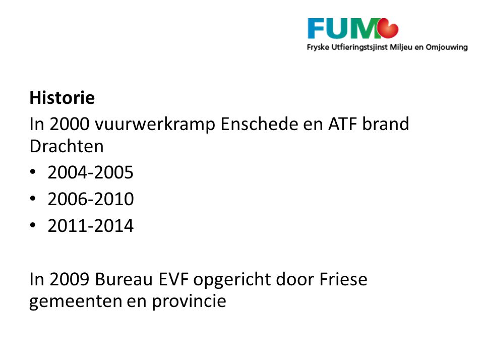 Historie In 2000 vuurwerkramp Enschede en ATF brand Drachten 2004-2005 2006-2010 2011-2014 In 2009 Bureau EVF opgericht door Friese gemeenten en provincie