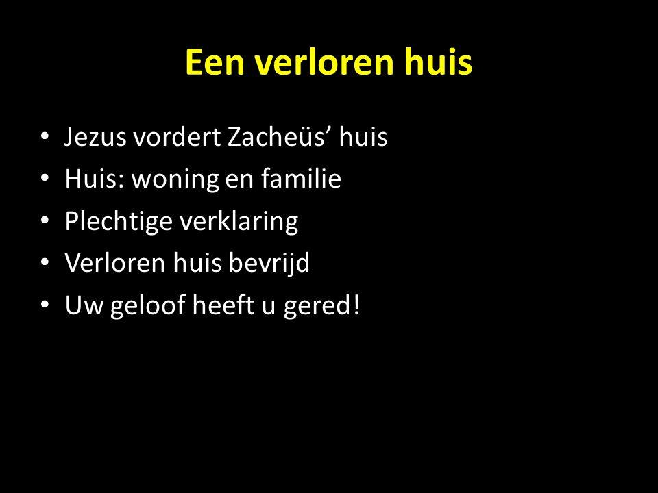 Een verloren huis Jezus vordert Zacheüs' huis Huis: woning en familie Plechtige verklaring Verloren huis bevrijd Uw geloof heeft u gered!