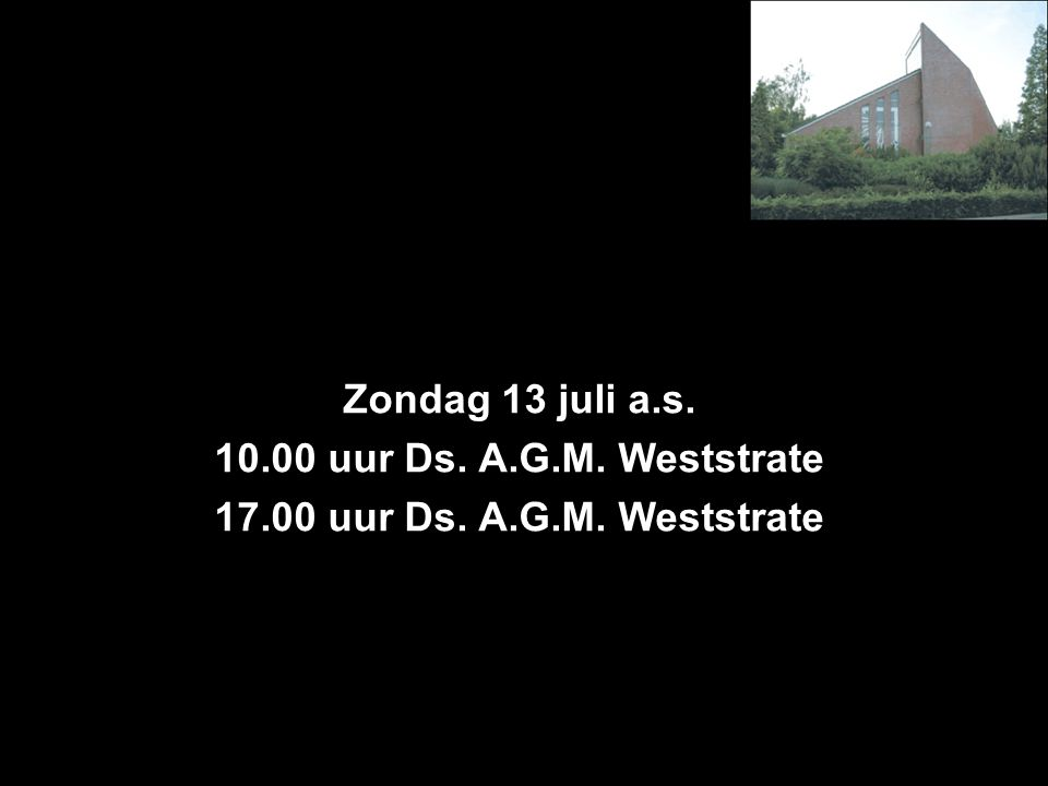 Zondag 13 juli a.s. 10.00 uur Ds. A.G.M. Weststrate 17.00 uur Ds. A.G.M. Weststrate