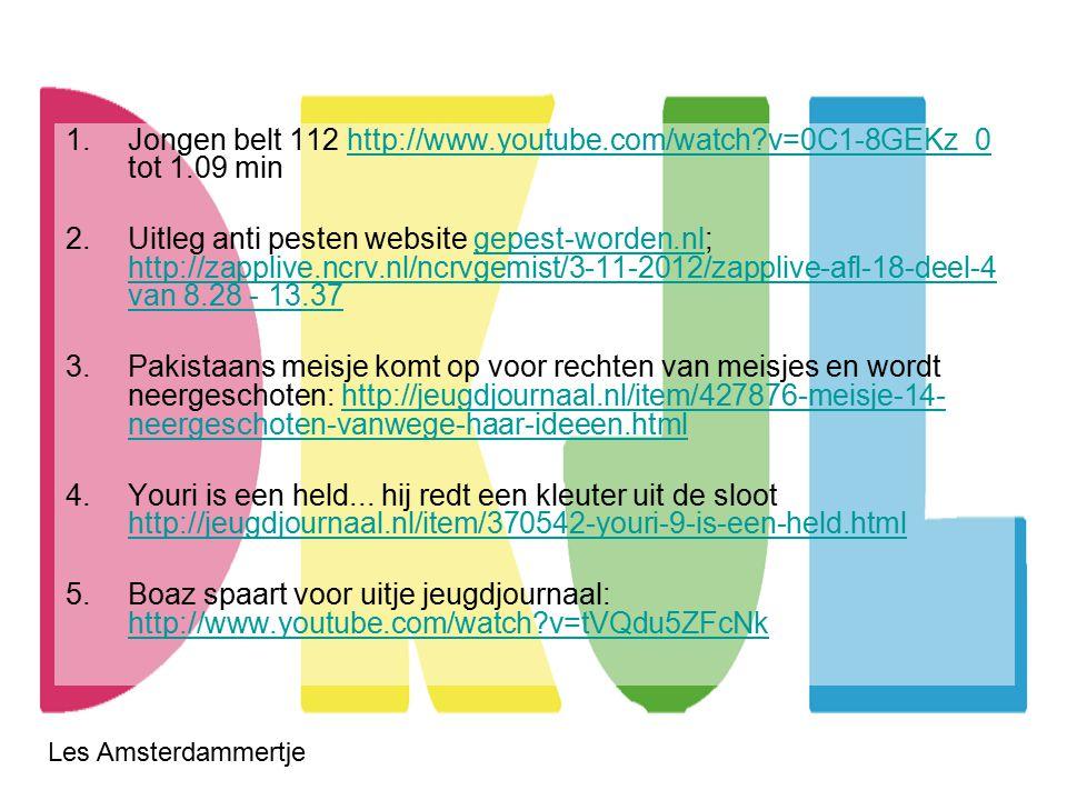 Les Amsterdammertje 1.Jongen belt 112 http://www.youtube.com/watch v=0C1-8GEKz_0 tot 1.09 minhttp://www.youtube.com/watch v=0C1-8GEKz_0 2.Uitleg anti pesten website gepest-worden.nl; http://zapplive.ncrv.nl/ncrvgemist/3-11-2012/zapplive-afl-18-deel-4 van 8.28 - 13.37gepest-worden.nl http://zapplive.ncrv.nl/ncrvgemist/3-11-2012/zapplive-afl-18-deel-4 van 8.28 - 13.37 3.Pakistaans meisje komt op voor rechten van meisjes en wordt neergeschoten: http://jeugdjournaal.nl/item/427876-meisje-14- neergeschoten-vanwege-haar-ideeen.htmlhttp://jeugdjournaal.nl/item/427876-meisje-14- neergeschoten-vanwege-haar-ideeen.html 4.Youri is een held...
