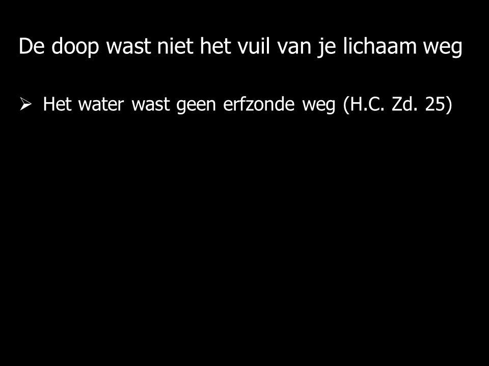 De doop wast niet het vuil van je lichaam weg  Het water wast geen erfzonde weg (H.C.