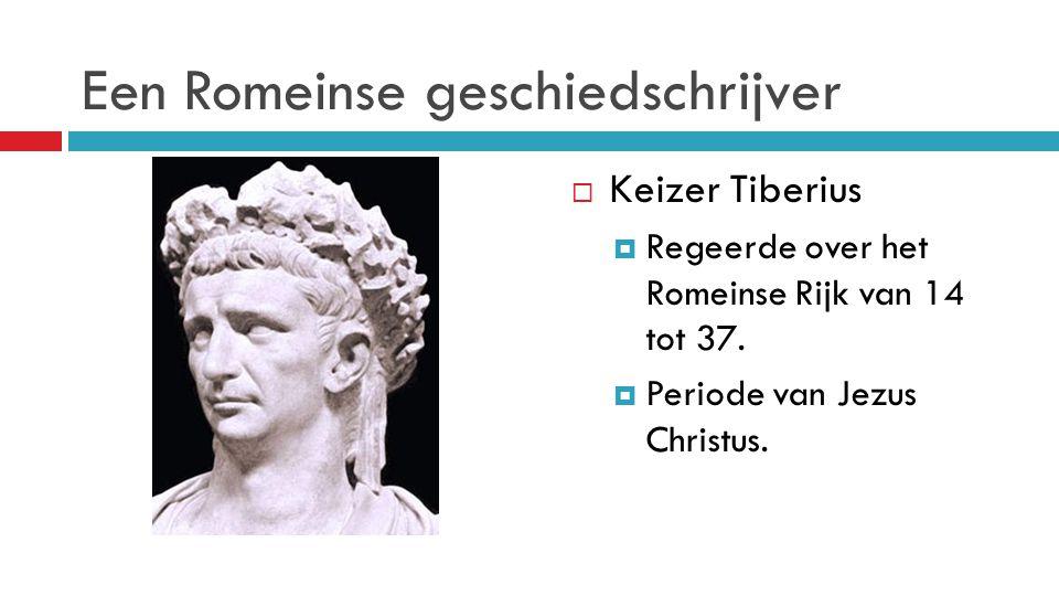 Een Romeinse geschiedschrijver  Keizer Tiberius  Regeerde over het Romeinse Rijk van 14 tot 37.  Periode van Jezus Christus.